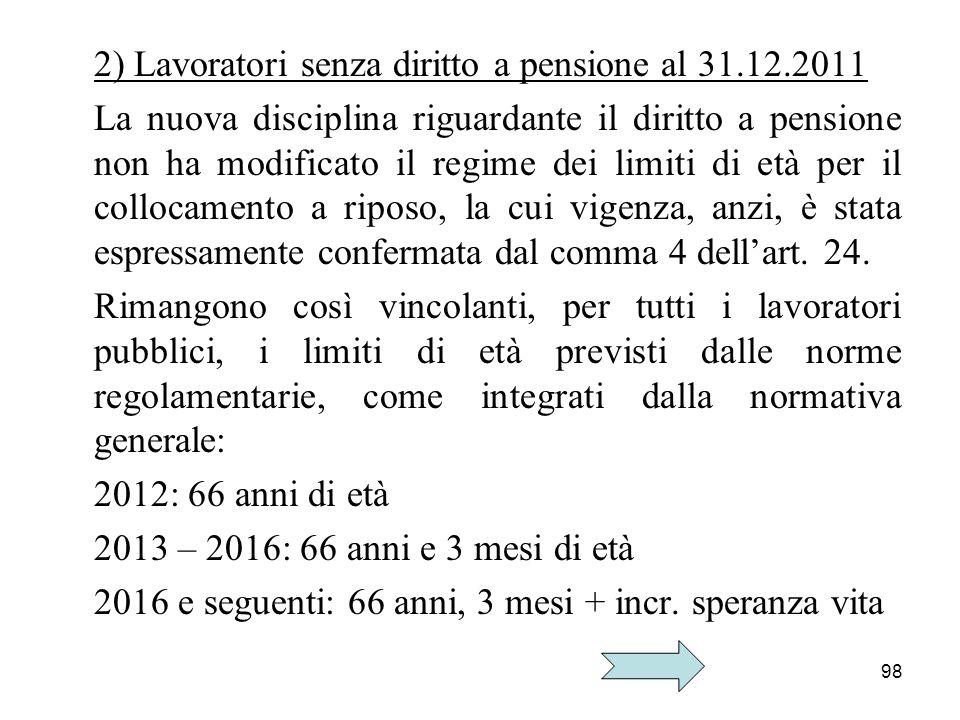 98 2) Lavoratori senza diritto a pensione al 31.12.2011 La nuova disciplina riguardante il diritto a pensione non ha modificato il regime dei limiti d
