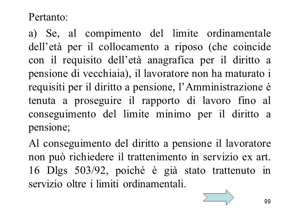 99 Pertanto: a) Se, al compimento del limite ordinamentale delletà per il collocamento a riposo (che coincide con il requisito delletà anagrafica per