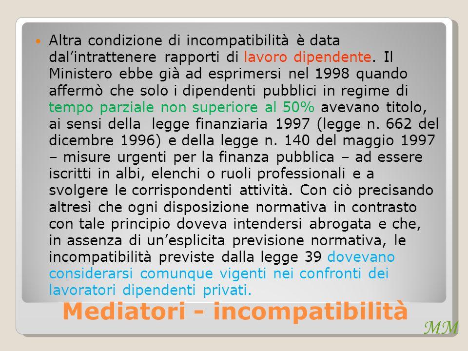 MM Mediatori - incompatibilità Altra condizione di incompatibilità è data dalintrattenere rapporti di lavoro dipendente. Il Ministero ebbe già ad espr
