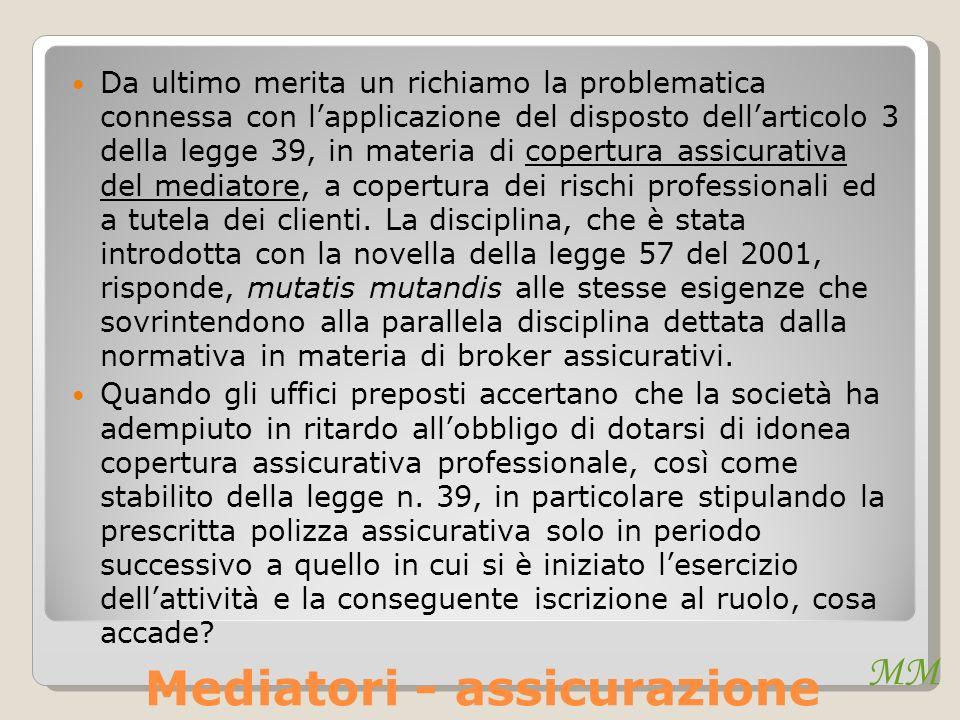 MM Mediatori - assicurazione Da ultimo merita un richiamo la problematica connessa con lapplicazione del disposto dellarticolo 3 della legge 39, in materia di copertura assicurativa del mediatore, a copertura dei rischi professionali ed a tutela dei clienti.
