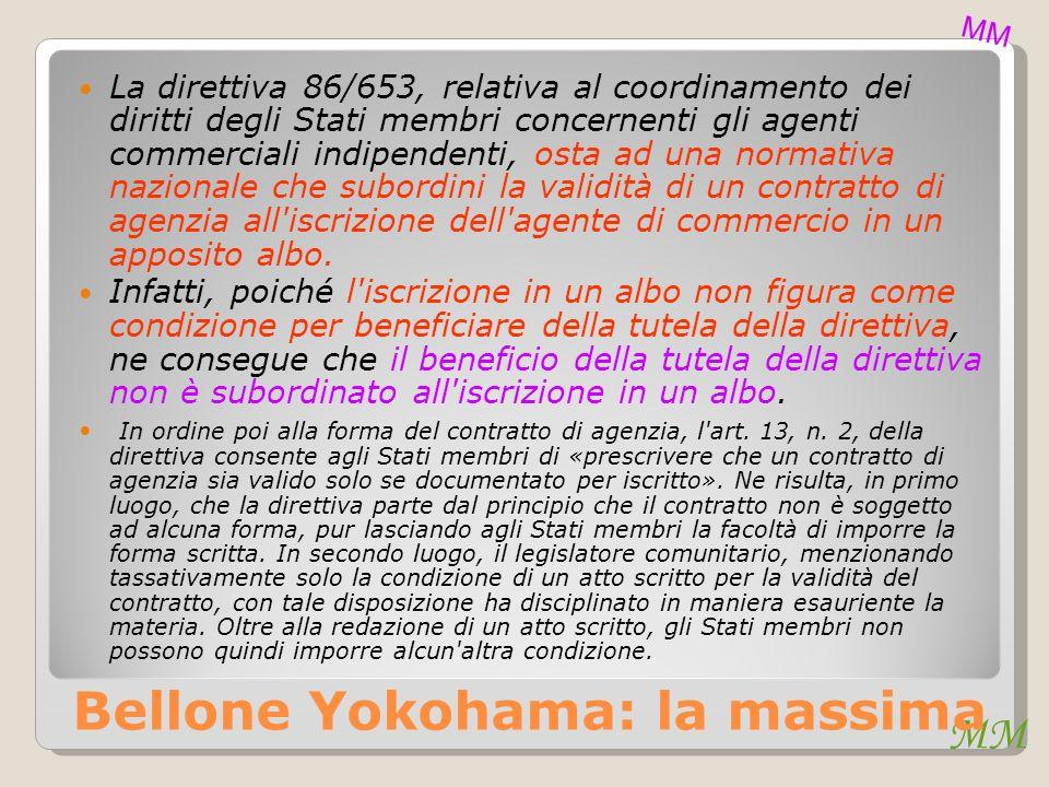 Bellone Yokohama: la massima La direttiva 86/653, relativa al coordinamento dei diritti degli Stati membri concernenti gli agenti commerciali indipendenti, osta ad una normativa nazionale che subordini la validità di un contratto di agenzia all iscrizione dell agente di commercio in un apposito albo.