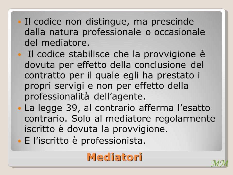 MM Mediatori Il codice non distingue, ma prescinde dalla natura professionale o occasionale del mediatore. Il codice stabilisce che la provvigione è d