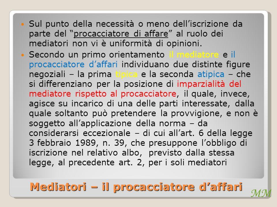 MM Mediatori – il procacciatore daffari Sul punto della necessità o meno delliscrizione da parte del procacciatore di affare al ruolo dei mediatori non vi è uniformità di opinioni.