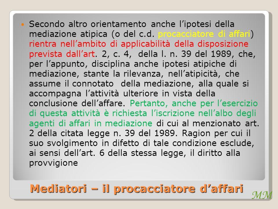 MM Mediatori – il procacciatore daffari Secondo altro orientamento anche lipotesi della mediazione atipica (o del c.d. procacciatore di affari) rientr