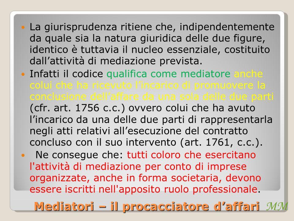MM Mediatori – il procacciatore daffari La giurisprudenza ritiene che, indipendentemente da quale sia la natura giuridica delle due figure, identico è tuttavia il nucleo essenziale, costituito dallattività di mediazione prevista.
