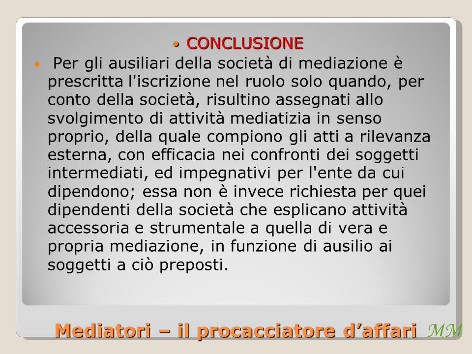 MM Mediatori – il procacciatore daffari CONCLUSIONE CONCLUSIONE Per gli ausiliari della società di mediazione è prescritta l'iscrizione nel ruolo solo