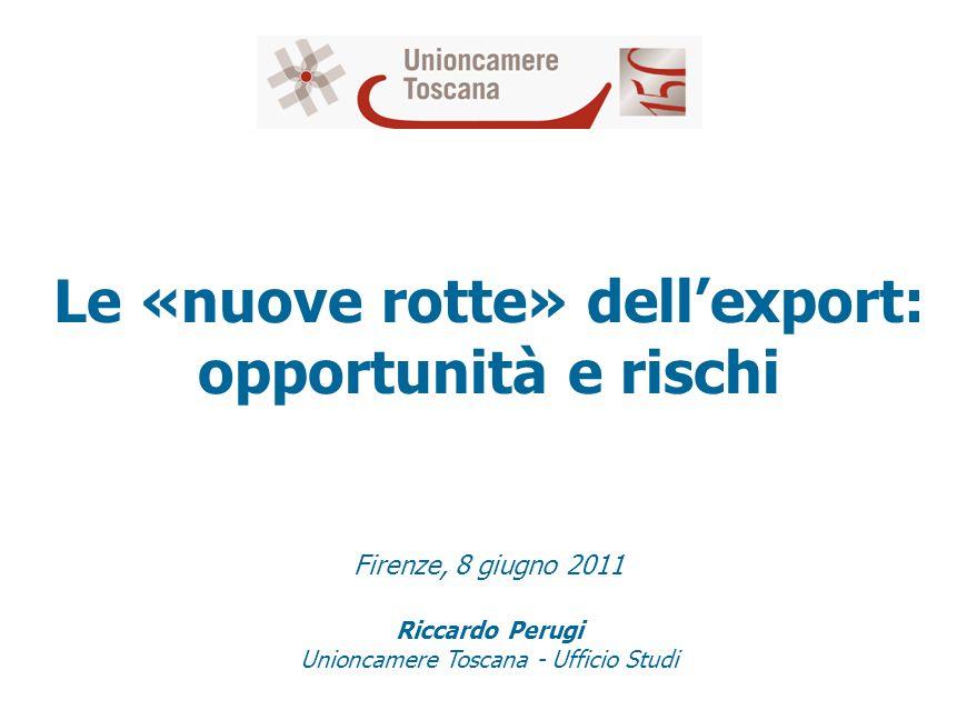 Le «nuove rotte» dellexport: opportunità e rischi Firenze, 8 giugno 2011 Riccardo Perugi Unioncamere Toscana - Ufficio Studi