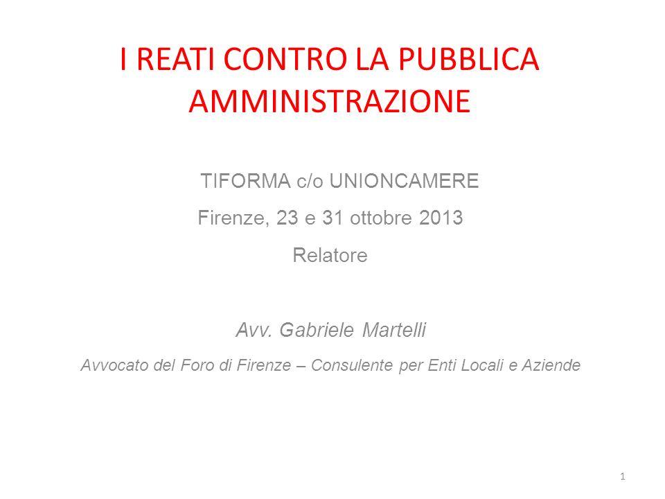 I REATI CONTRO LA PUBBLICA AMMINISTRAZIONE TIFORMA c/o UNIONCAMERE Firenze, 23 e 31 ottobre 2013 Relatore Avv.