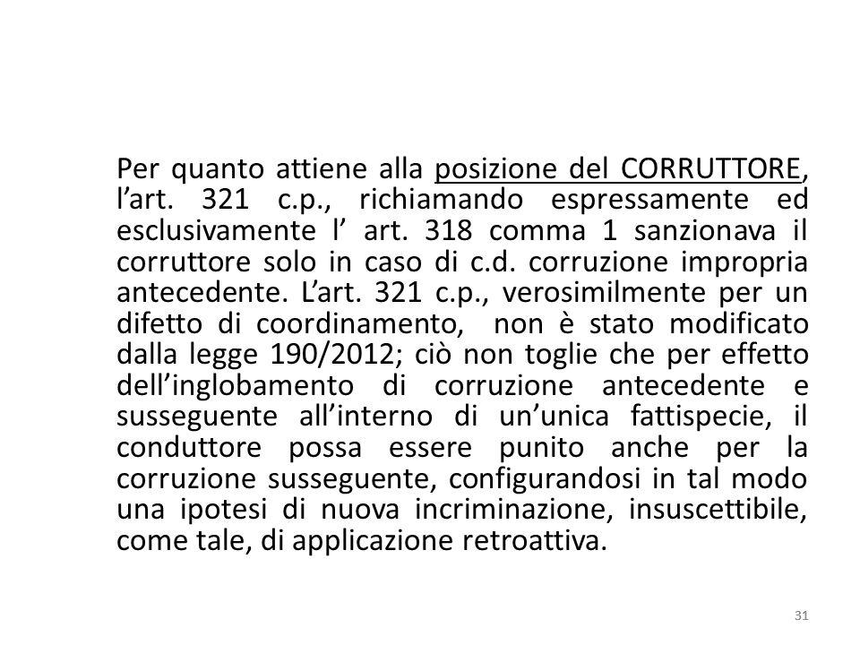 Per quanto attiene alla posizione del CORRUTTORE, lart. 321 c.p., richiamando espressamente ed esclusivamente l art. 318 comma 1 sanzionava il corrutt