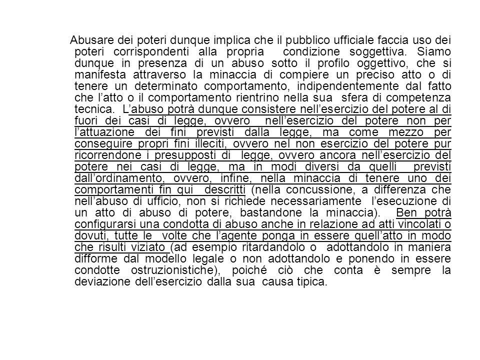 Abusare dei poteri dunque implica che il pubblico ufficiale faccia uso dei poteri corrispondenti alla propria condizione soggettiva. Siamo dunque in p