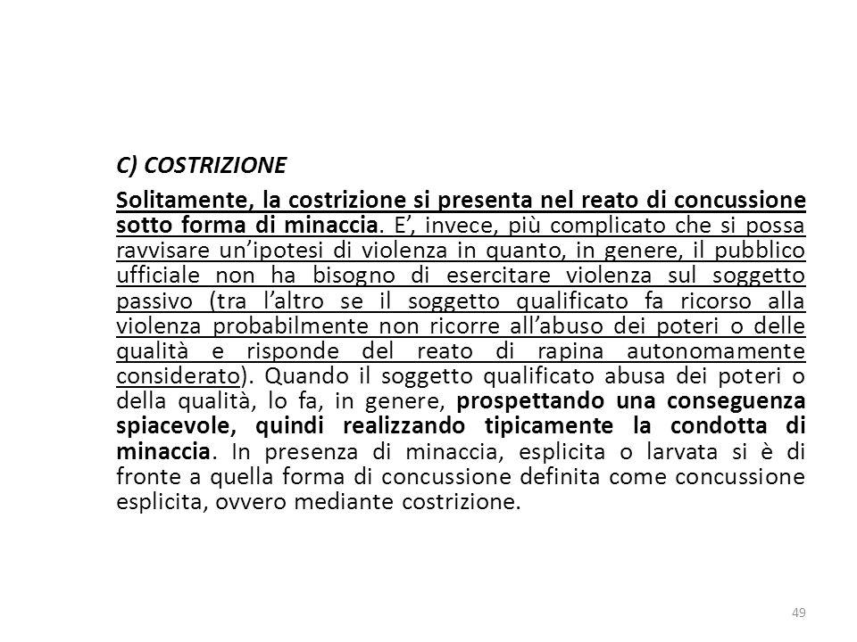 C) COSTRIZIONE Solitamente, la costrizione si presenta nel reato di concussione sotto forma di minaccia. E, invece, più complicato che si possa ravvis