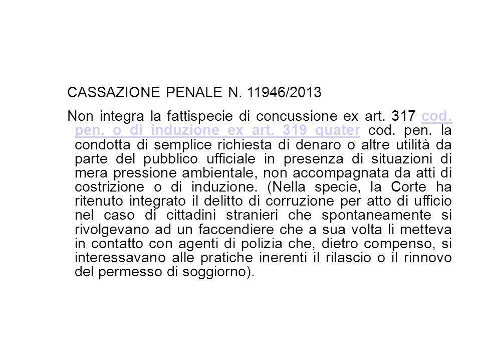 CASSAZIONE PENALE N. 11946/2013 Non integra la fattispecie di concussione ex art. 317 cod. pen. o di induzione ex art. 319 quater cod. pen. la condott