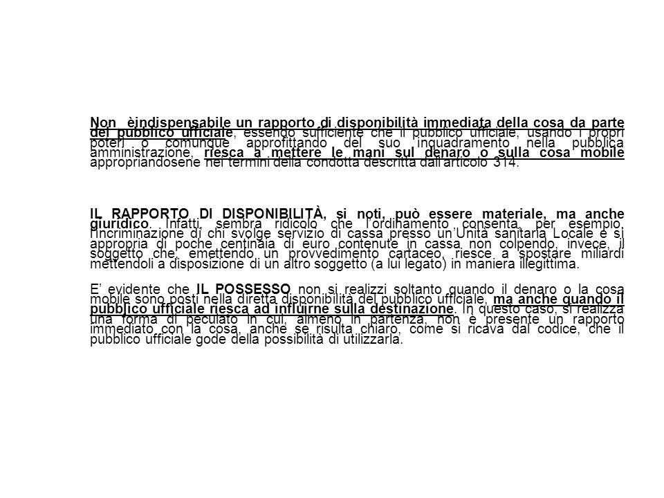 Non èindispensabile un rapporto di disponibilità immediata della cosa da parte del pubblico ufficiale, essendo sufficiente che il pubblico ufficiale, usando i propri poteri o comunque approfittando del suo inquadramento nella pubblica amministrazione, riesca a mettere le mani sul denaro o sulla cosa mobile appropriandosene nei termini della condotta descritta dallarticolo 314.