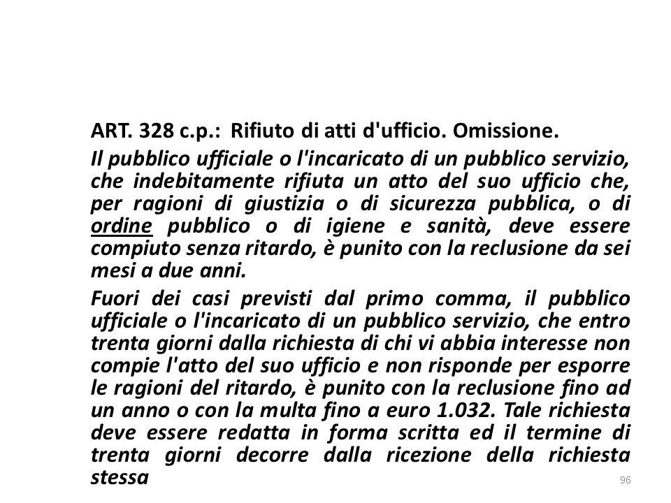ART. 328 c.p.: Rifiuto di atti d'ufficio. Omissione. Il pubblico ufficiale o l'incaricato di un pubblico servizio, che indebitamente rifiuta un atto d