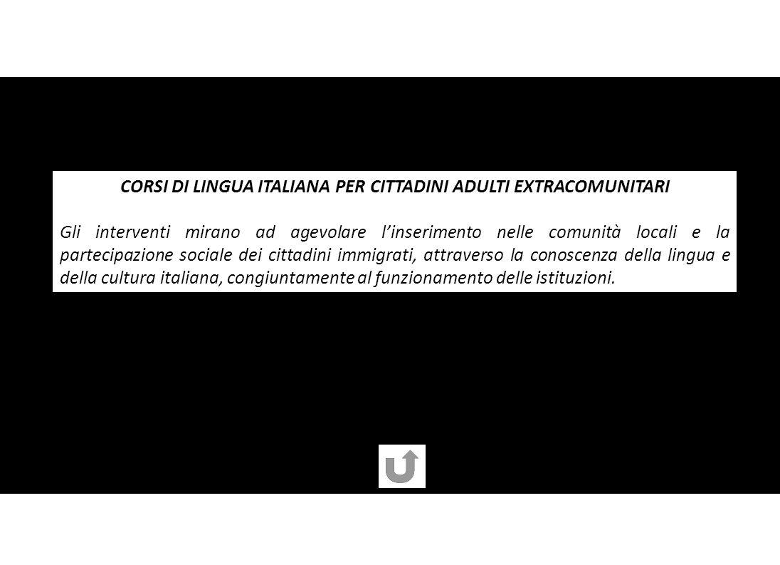 CORSI DI LINGUA ITALIANA PER CITTADINI ADULTI EXTRACOMUNITARI Gli interventi mirano ad agevolare linserimento nelle comunità locali e la partecipazione sociale dei cittadini immigrati, attraverso la conoscenza della lingua e della cultura italiana, congiuntamente al funzionamento delle istituzioni.