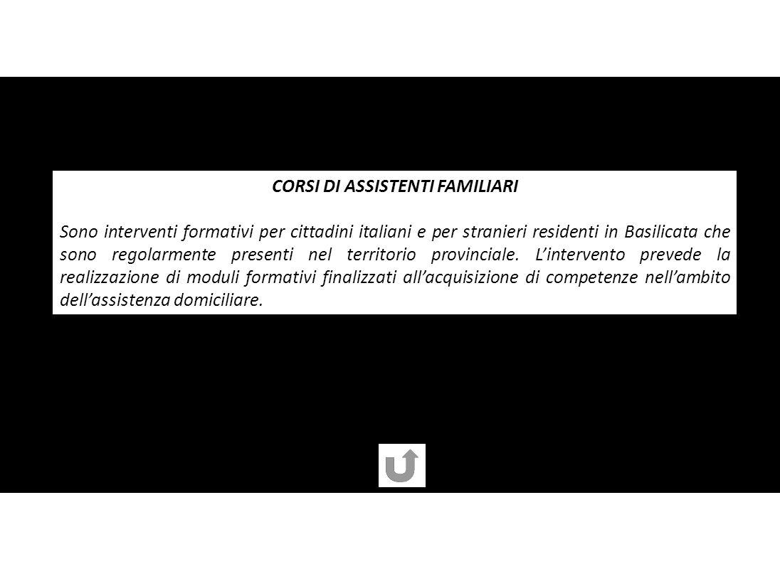 CORSI DI ASSISTENTI FAMILIARI Sono interventi formativi per cittadini italiani e per stranieri residenti in Basilicata che sono regolarmente presenti nel territorio provinciale.