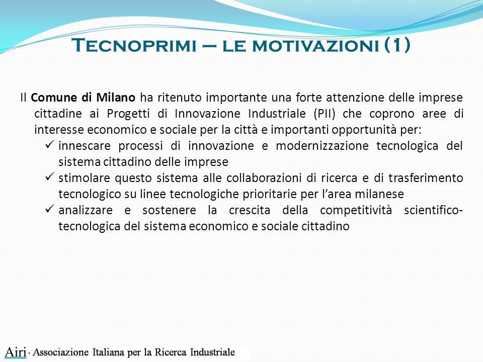 Tecnoprimi – le motivazioni (1) Il Comune di Milano ha ritenuto importante una forte attenzione delle imprese cittadine ai Progetti di Innovazione Industriale (PII) che coprono aree di interesse economico e sociale per la città e importanti opportunità per: innescare processi di innovazione e modernizzazione tecnologica del sistema cittadino delle imprese stimolare questo sistema alle collaborazioni di ricerca e di trasferimento tecnologico su linee tecnologiche prioritarie per larea milanese analizzare e sostenere la crescita della competitività scientifico- tecnologica del sistema economico e sociale cittadino