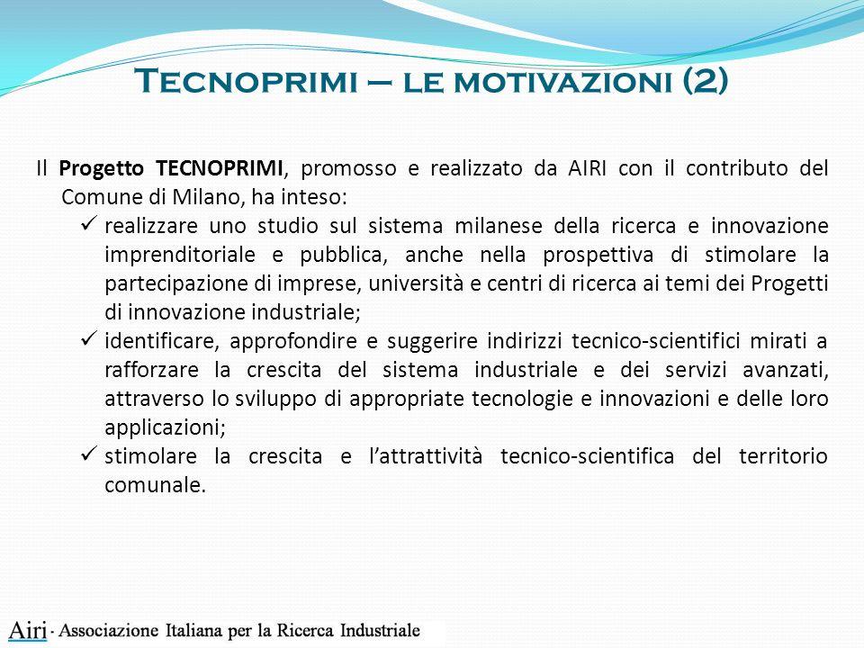 Tecnoprimi – le motivazioni (2) Il Progetto TECNOPRIMI, promosso e realizzato da AIRI con il contributo del Comune di Milano, ha inteso: realizzare uno studio sul sistema milanese della ricerca e innovazione imprenditoriale e pubblica, anche nella prospettiva di stimolare la partecipazione di imprese, università e centri di ricerca ai temi dei Progetti di innovazione industriale; identificare, approfondire e suggerire indirizzi tecnico-scientifici mirati a rafforzare la crescita del sistema industriale e dei servizi avanzati, attraverso lo sviluppo di appropriate tecnologie e innovazioni e delle loro applicazioni; stimolare la crescita e lattrattività tecnico-scientifica del territorio comunale.