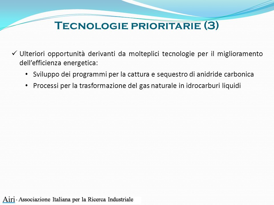 Tecnologie prioritarie (3) Ulteriori opportunità derivanti da molteplici tecnologie per il miglioramento dellefficienza energetica: Sviluppo dei programmi per la cattura e sequestro di anidride carbonica Processi per la trasformazione del gas naturale in idrocarburi liquidi