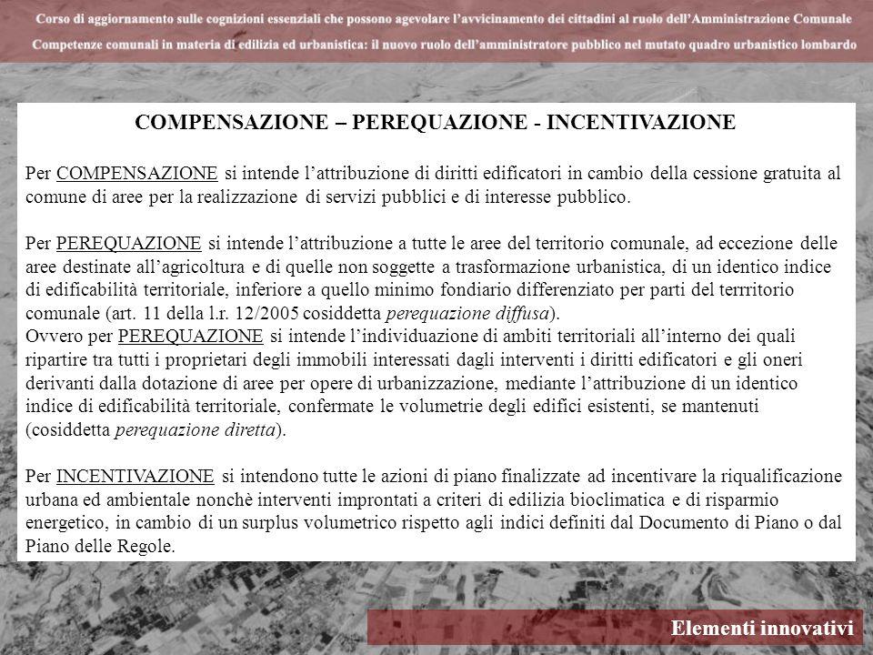Elementi innovativi COMPENSAZIONE – PEREQUAZIONE - INCENTIVAZIONE Per COMPENSAZIONE si intende lattribuzione di diritti edificatori in cambio della ce