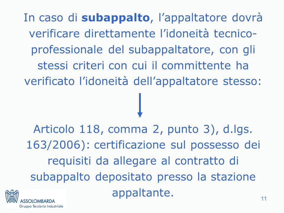 11 In caso di subappalto, lappaltatore dovrà verificare direttamente lidoneità tecnico- professionale del subappaltatore, con gli stessi criteri con cui il committente ha verificato lidoneità dellappaltatore stesso: Articolo 118, comma 2, punto 3), d.lgs.