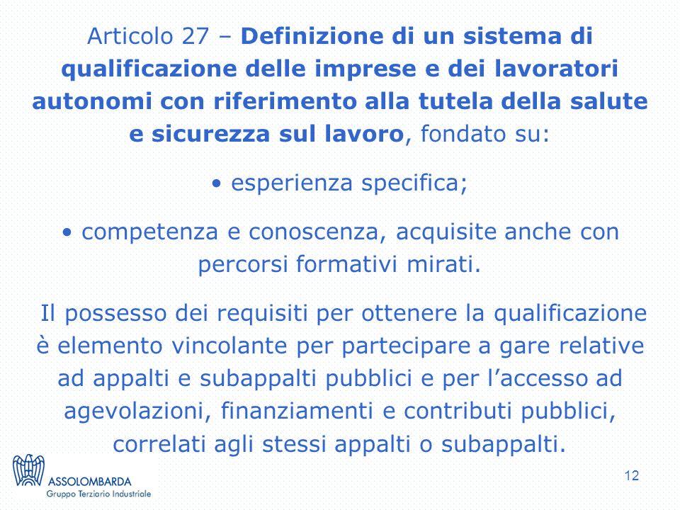 12 Articolo 27 – Definizione di un sistema di qualificazione delle imprese e dei lavoratori autonomi con riferimento alla tutela della salute e sicurezza sul lavoro, fondato su: esperienza specifica; competenza e conoscenza, acquisite anche con percorsi formativi mirati.