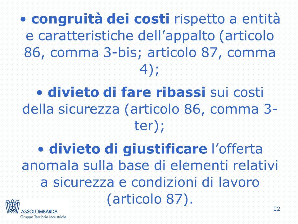 22 congruità dei costi rispetto a entità e caratteristiche dellappalto (articolo 86, comma 3-bis; articolo 87, comma 4); divieto di fare ribassi sui costi della sicurezza (articolo 86, comma 3- ter); divieto di giustificare lofferta anomala sulla base di elementi relativi a sicurezza e condizioni di lavoro (articolo 87).