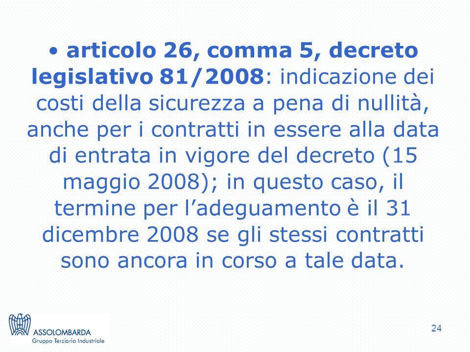 24 articolo 26, comma 5, decreto legislativo 81/2008: indicazione dei costi della sicurezza a pena di nullità, anche per i contratti in essere alla data di entrata in vigore del decreto (15 maggio 2008); in questo caso, il termine per ladeguamento è il 31 dicembre 2008 se gli stessi contratti sono ancora in corso a tale data.