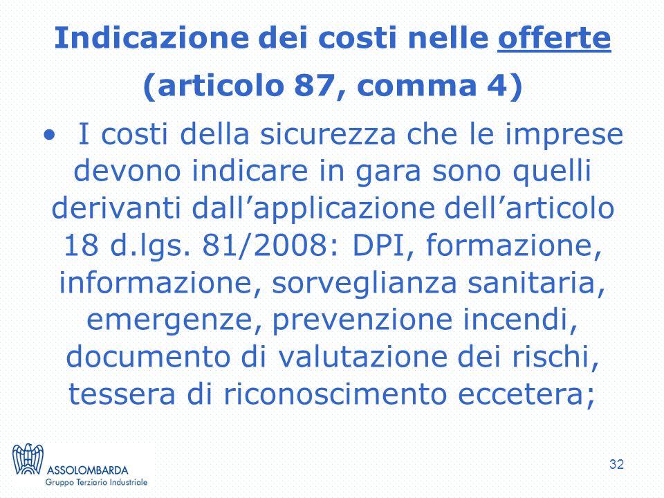 32 Indicazione dei costi nelle offerte (articolo 87, comma 4) I costi della sicurezza che le imprese devono indicare in gara sono quelli derivanti dallapplicazione dellarticolo 18 d.lgs.
