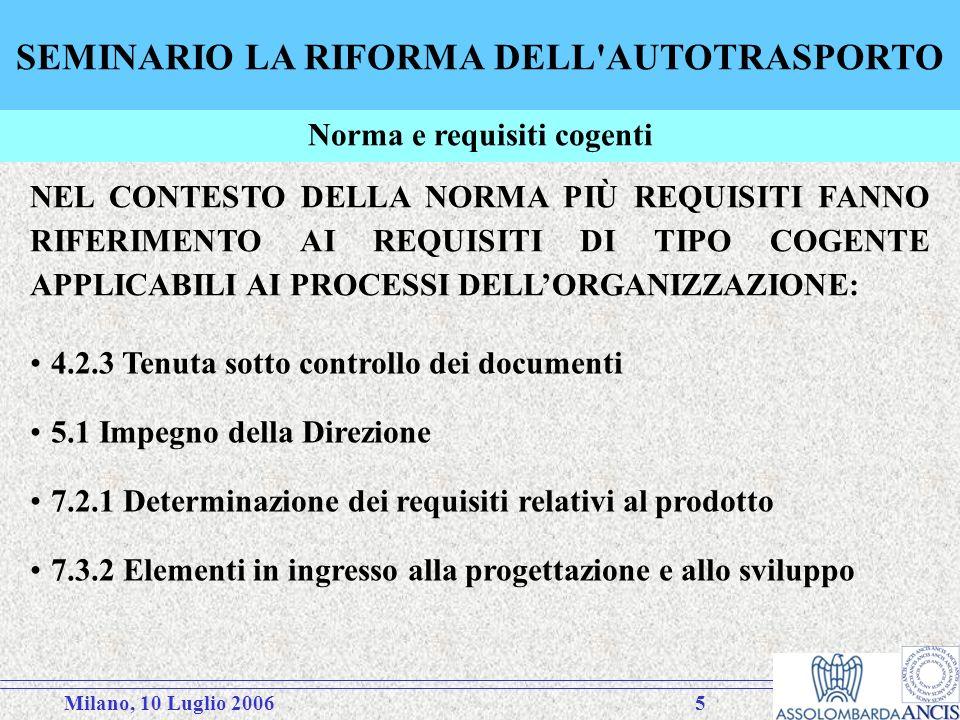 Milano, 10 Luglio 20065 SEMINARIO LA RIFORMA DELL AUTOTRASPORTO NEL CONTESTO DELLA NORMA PIÙ REQUISITI FANNO RIFERIMENTO AI REQUISITI DI TIPO COGENTE APPLICABILI AI PROCESSI DELLORGANIZZAZIONE: Norma e requisiti cogenti 4.2.3 Tenuta sotto controllo dei documenti 5.1 Impegno della Direzione 7.2.1 Determinazione dei requisiti relativi al prodotto 7.3.2 Elementi in ingresso alla progettazione e allo sviluppo