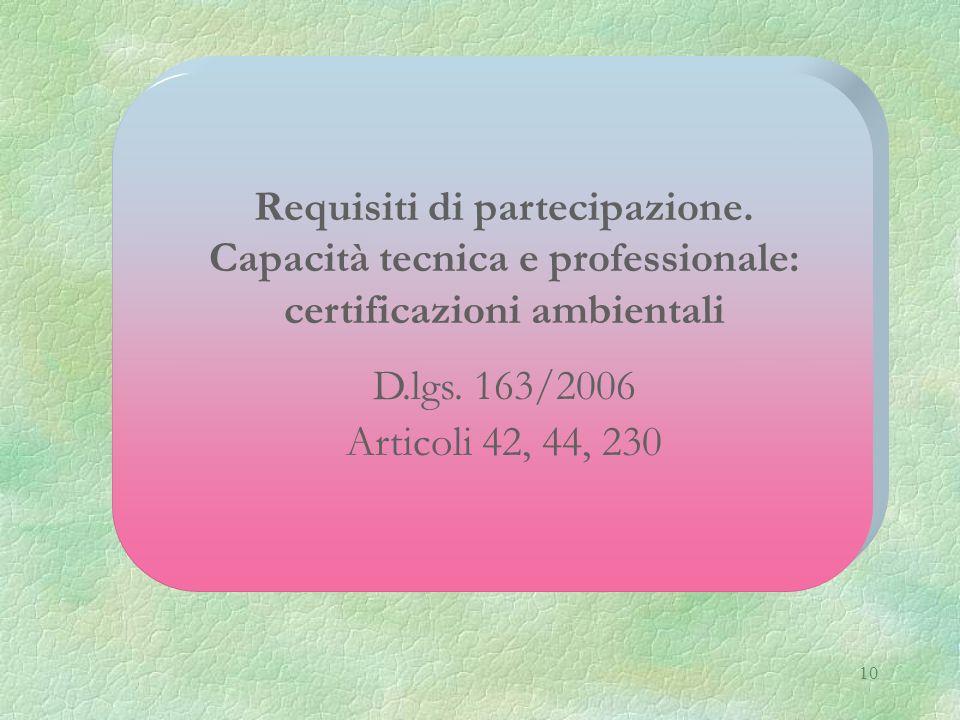 10 Requisiti di partecipazione. Capacità tecnica e professionale: certificazioni ambientali D.lgs. 163/2006 Articoli 42, 44, 230