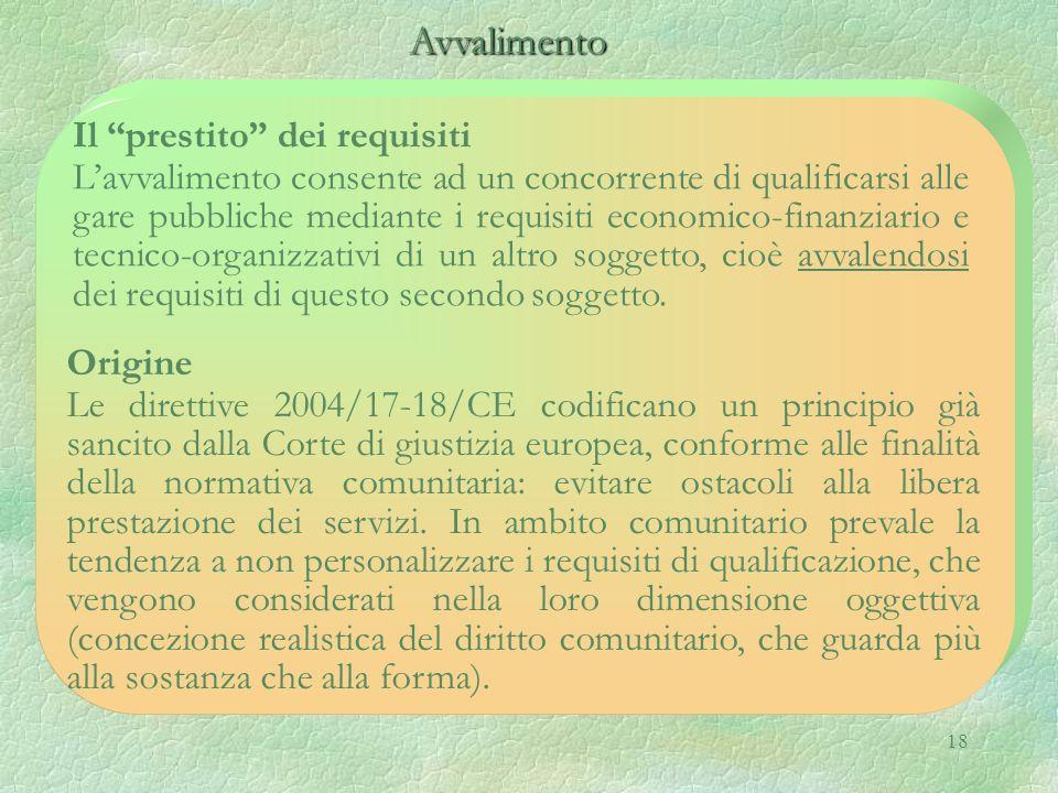 18 Avvalimento Avvalimento Il prestito dei requisiti Lavvalimento consente ad un concorrente di qualificarsi alle gare pubbliche mediante i requisiti