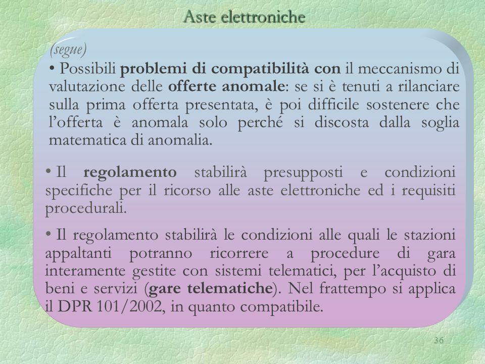 36 Aste elettroniche Aste elettroniche (segue) Possibili problemi di compatibilità con il meccanismo di valutazione delle offerte anomale: se si è ten