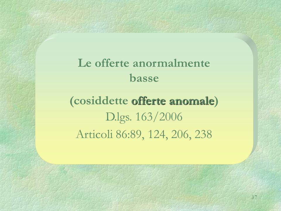 37 Le offerte anormalmente basse offerte anomale (cosiddette offerte anomale) D.lgs. 163/2006 Articoli 86:89, 124, 206, 238