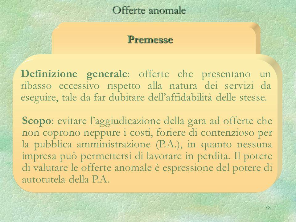 38 Premesse Offerte anomale Offerte anomale Definizione generale: offerte che presentano un ribasso eccessivo rispetto alla natura dei servizi da eseg