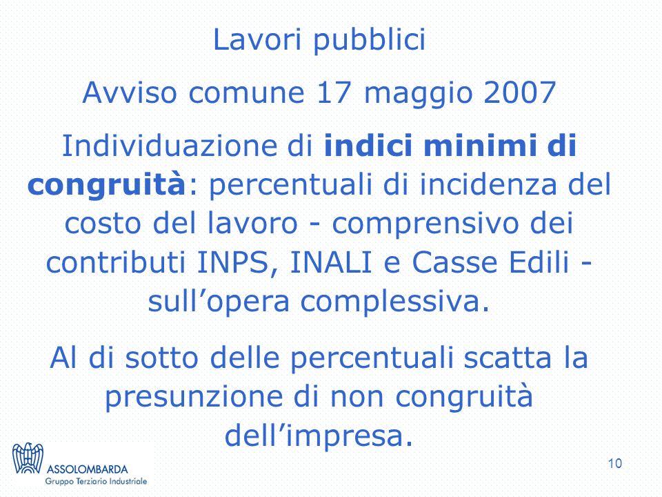 10 Lavori pubblici Avviso comune 17 maggio 2007 Individuazione di indici minimi di congruità: percentuali di incidenza del costo del lavoro - comprensivo dei contributi INPS, INALI e Casse Edili - sullopera complessiva.