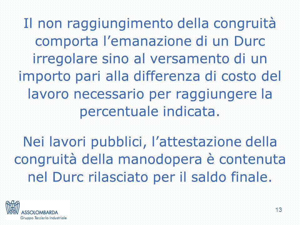 13 Il non raggiungimento della congruità comporta lemanazione di un Durc irregolare sino al versamento di un importo pari alla differenza di costo del lavoro necessario per raggiungere la percentuale indicata.