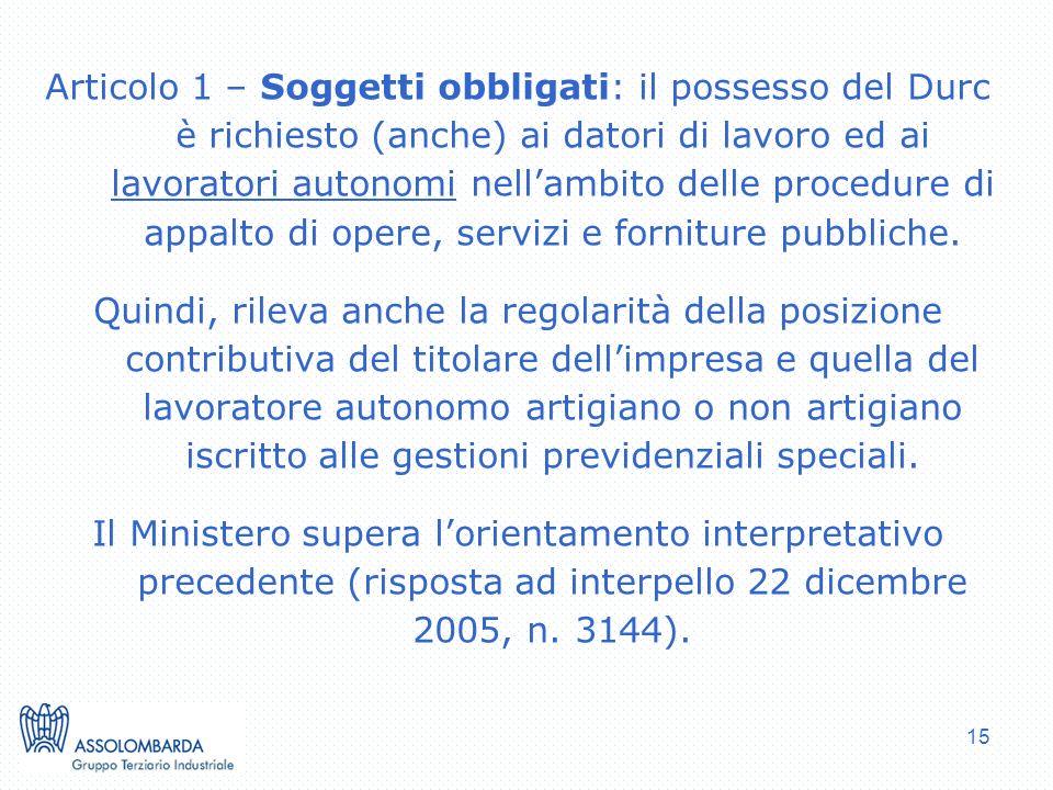 15 Articolo 1 – Soggetti obbligati: il possesso del Durc è richiesto (anche) ai datori di lavoro ed ai lavoratori autonomi nellambito delle procedure di appalto di opere, servizi e forniture pubbliche.