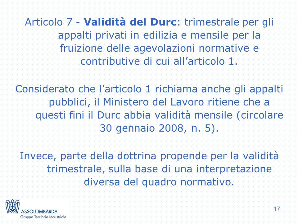 17 Articolo 7 - Validità del Durc: trimestrale per gli appalti privati in edilizia e mensile per la fruizione delle agevolazioni normative e contributive di cui allarticolo 1.