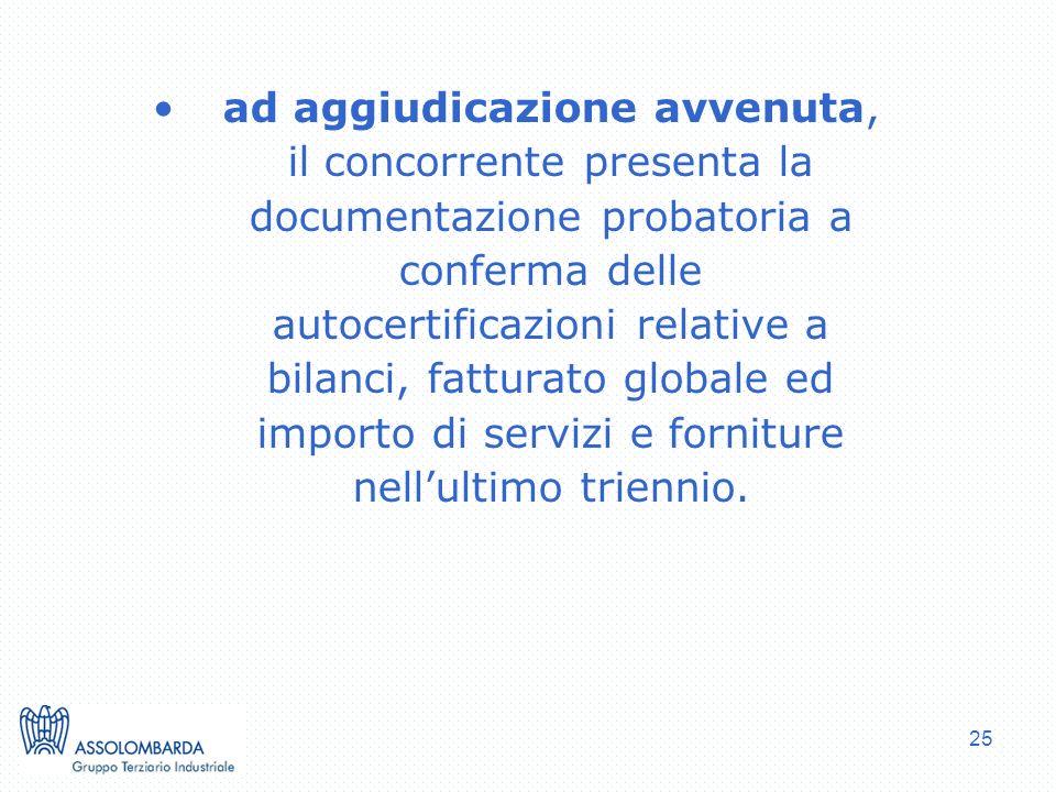 25 ad aggiudicazione avvenuta, il concorrente presenta la documentazione probatoria a conferma delle autocertificazioni relative a bilanci, fatturato globale ed importo di servizi e forniture nellultimo triennio.