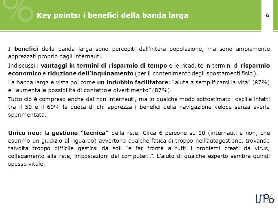 6 Key points: i benefici della banda larga I benefici della banda larga sono percepiti dallintera popolazione, ma sono ampiamente apprezzati proprio dagli internauti.