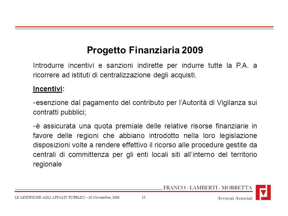 10 LE MODIFICHE AGLI APPALTI PUBBLICI – 20 Novembre, 2008 Progetto Finanziaria 2009 Introdurre incentivi e sanzioni indirette per indurre tutte la P.A