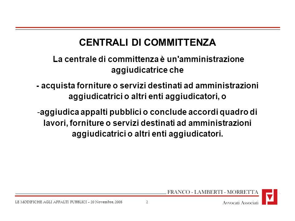 2 LE MODIFICHE AGLI APPALTI PUBBLICI – 20 Novembre, 2008 CENTRALI DI COMMITTENZA La centrale di committenza è un'amministrazione aggiudicatrice che -
