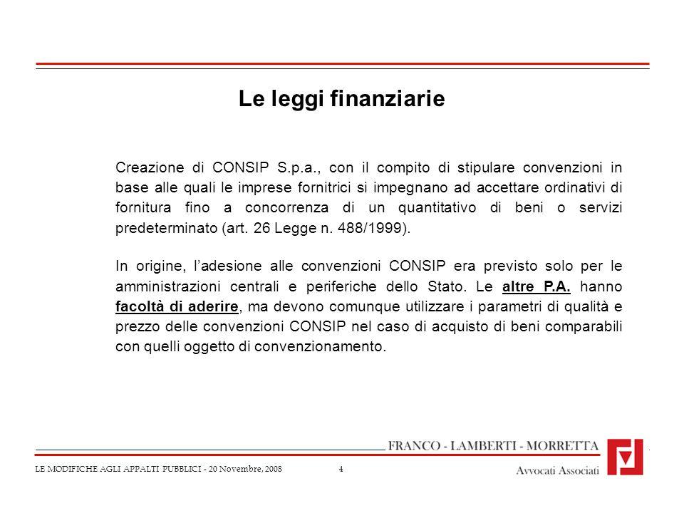 4 LE MODIFICHE AGLI APPALTI PUBBLICI - 20 Novembre, 2008 Le leggi finanziarie Creazione di CONSIP S.p.a., con il compito di stipulare convenzioni in b