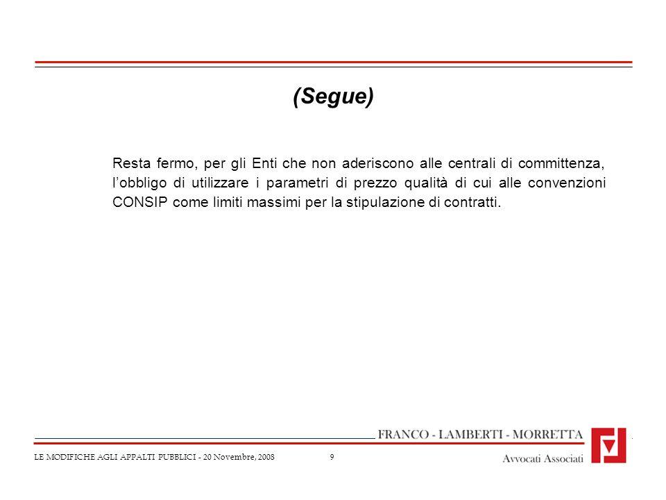 9 LE MODIFICHE AGLI APPALTI PUBBLICI - 20 Novembre, 2008 (Segue) Resta fermo, per gli Enti che non aderiscono alle centrali di committenza, lobbligo d