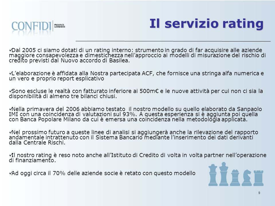 9 Il servizio rating Dal 2005 ci siamo dotati di un rating interno: strumento in grado di far acquisire alle aziende maggiore consapevolezza e dimestichezza nellapproccio ai modelli di misurazione del rischio di credito previsti dal Nuovo accordo di Basilea.