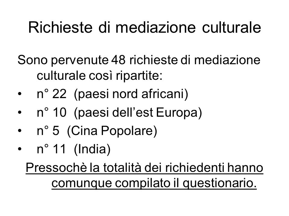 Richieste di mediazione culturale Sono pervenute 48 richieste di mediazione culturale così ripartite: n° 22 (paesi nord africani) n° 10 (paesi dellest Europa) n° 5 (Cina Popolare) n° 11 (India) Pressochè la totalità dei richiedenti hanno comunque compilato il questionario.