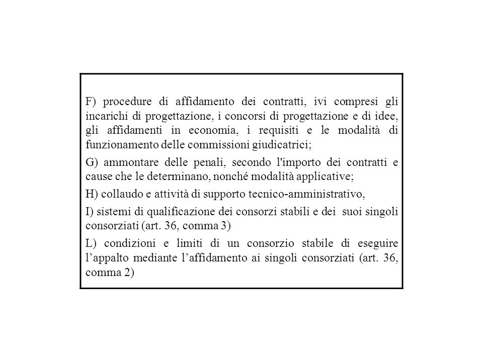 F) procedure di affidamento dei contratti, ivi compresi gli incarichi di progettazione, i concorsi di progettazione e di idee, gli affidamenti in economia, i requisiti e le modalità di funzionamento delle commissioni giudicatrici; G) ammontare delle penali, secondo l importo dei contratti e cause che le determinano, nonché modalità applicative; H) collaudo e attività di supporto tecnico-amministrativo, I) sistemi di qualificazione dei consorzi stabili e dei suoi singoli consorziati (art.