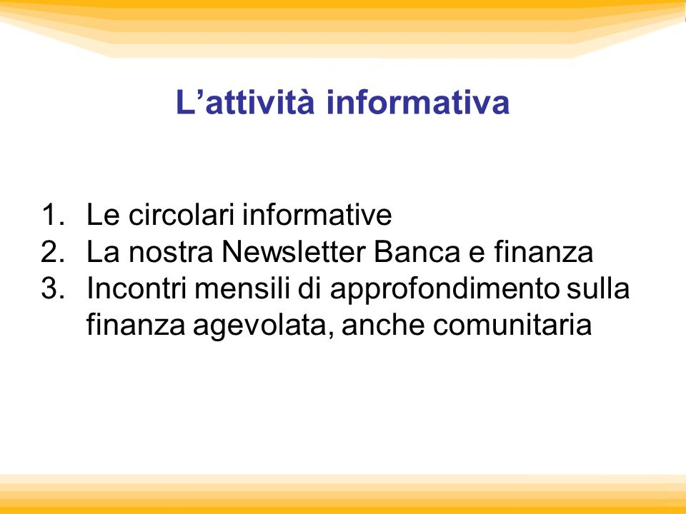 Lattività informativa 1.Le circolari informative 2.La nostra Newsletter Banca e finanza 3.Incontri mensili di approfondimento sulla finanza agevolata, anche comunitaria