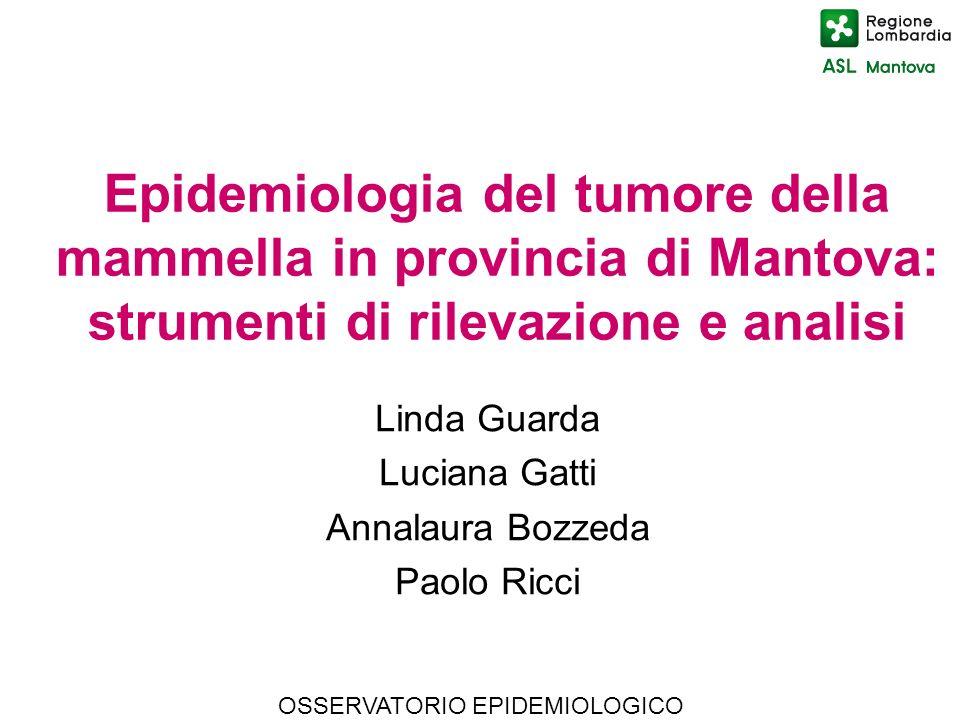 OSSERVATORIO EPIDEMIOLOGICO Epidemiologia del tumore della mammella in provincia di Mantova: strumenti di rilevazione e analisi Linda Guarda Luciana G